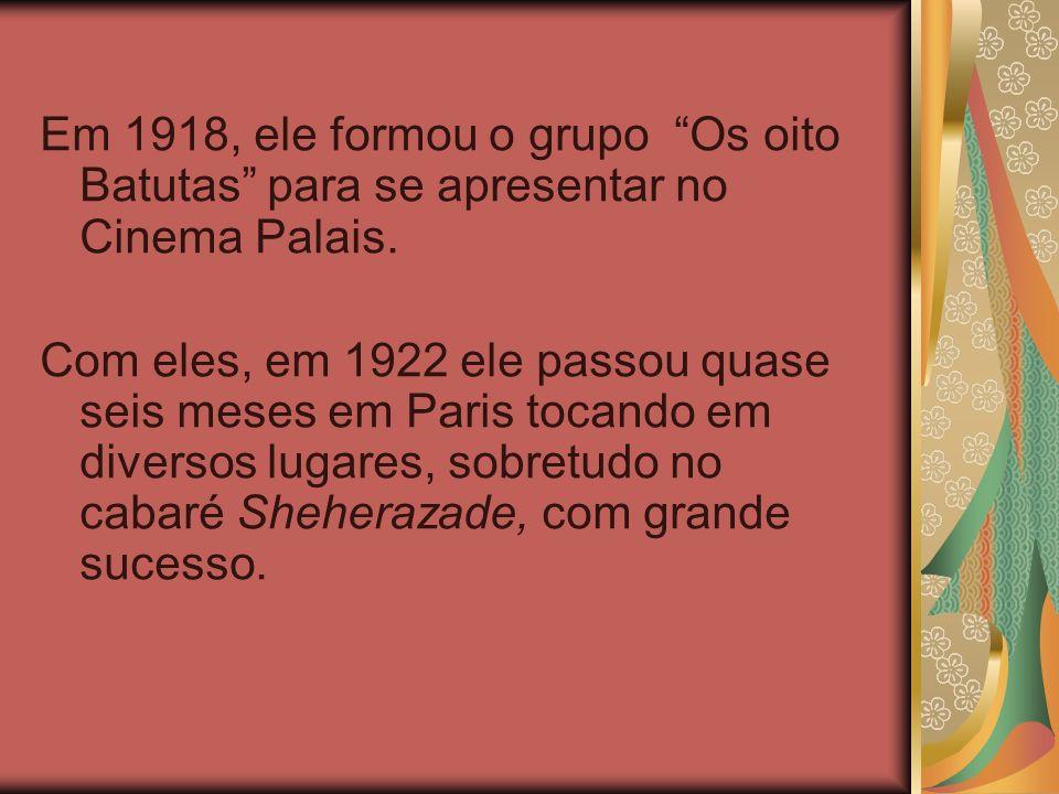Em 1918, ele formou o grupo Os oito Batutas para se apresentar no Cinema Palais.