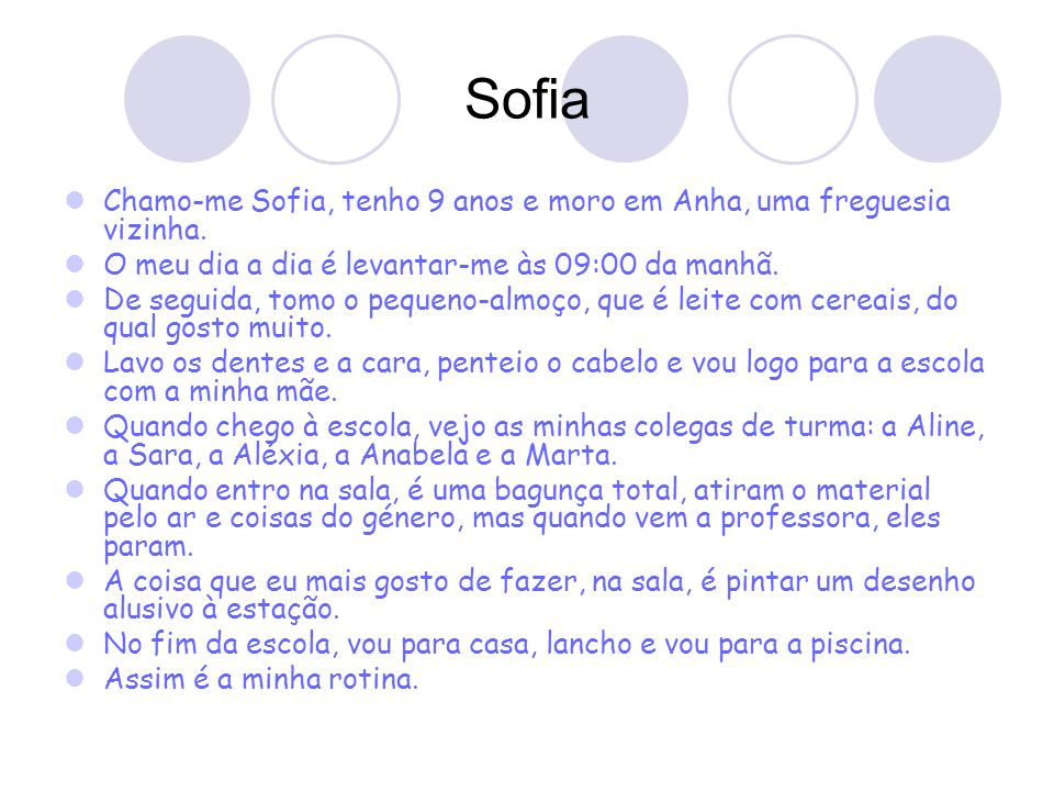 Sofia Chamo-me Sofia, tenho 9 anos e moro em Anha, uma freguesia vizinha. O meu dia a dia é levantar-me às 09:00 da manhã.
