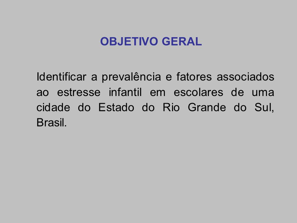OBJETIVO GERAL Identificar a prevalência e fatores associados ao estresse infantil em escolares de uma cidade do Estado do Rio Grande do Sul, Brasil.