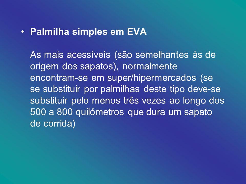 Palmilha simples em EVA As mais acessíveis (são semelhantes às de origem dos sapatos), normalmente encontram-se em super/hipermercados (se se substituir por palmilhas deste tipo deve-se substituir pelo menos três vezes ao longo dos 500 a 800 quilómetros que dura um sapato de corrida)