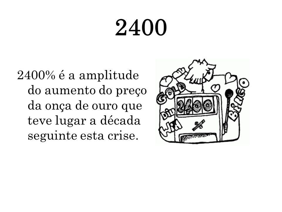 24002400% é a amplitude do aumento do preço da onça de ouro que teve lugar a década seguinte esta crise.