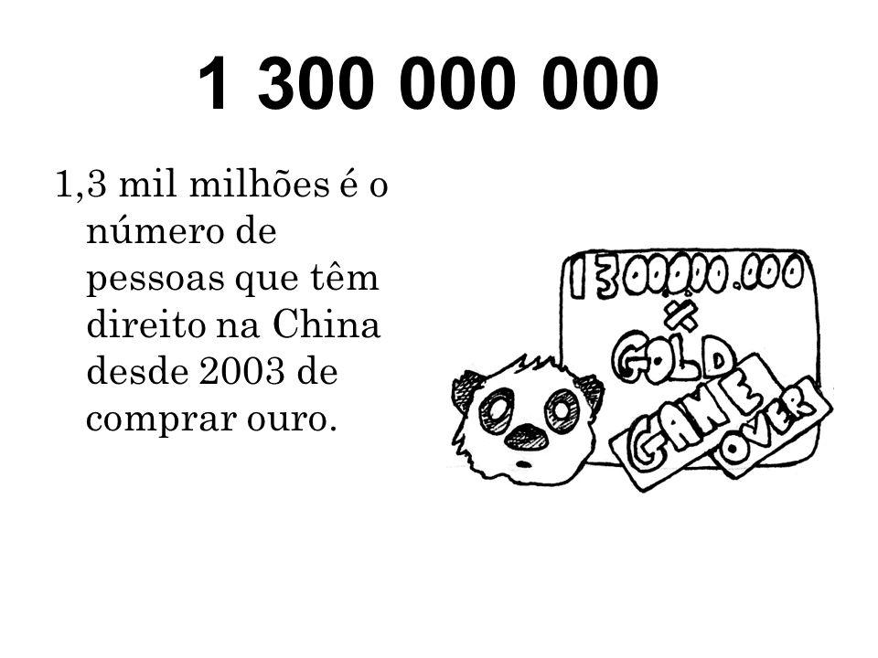 1 300 000 000 1,3 mil milhões é o número de pessoas que têm direito na China desde 2003 de comprar ouro.