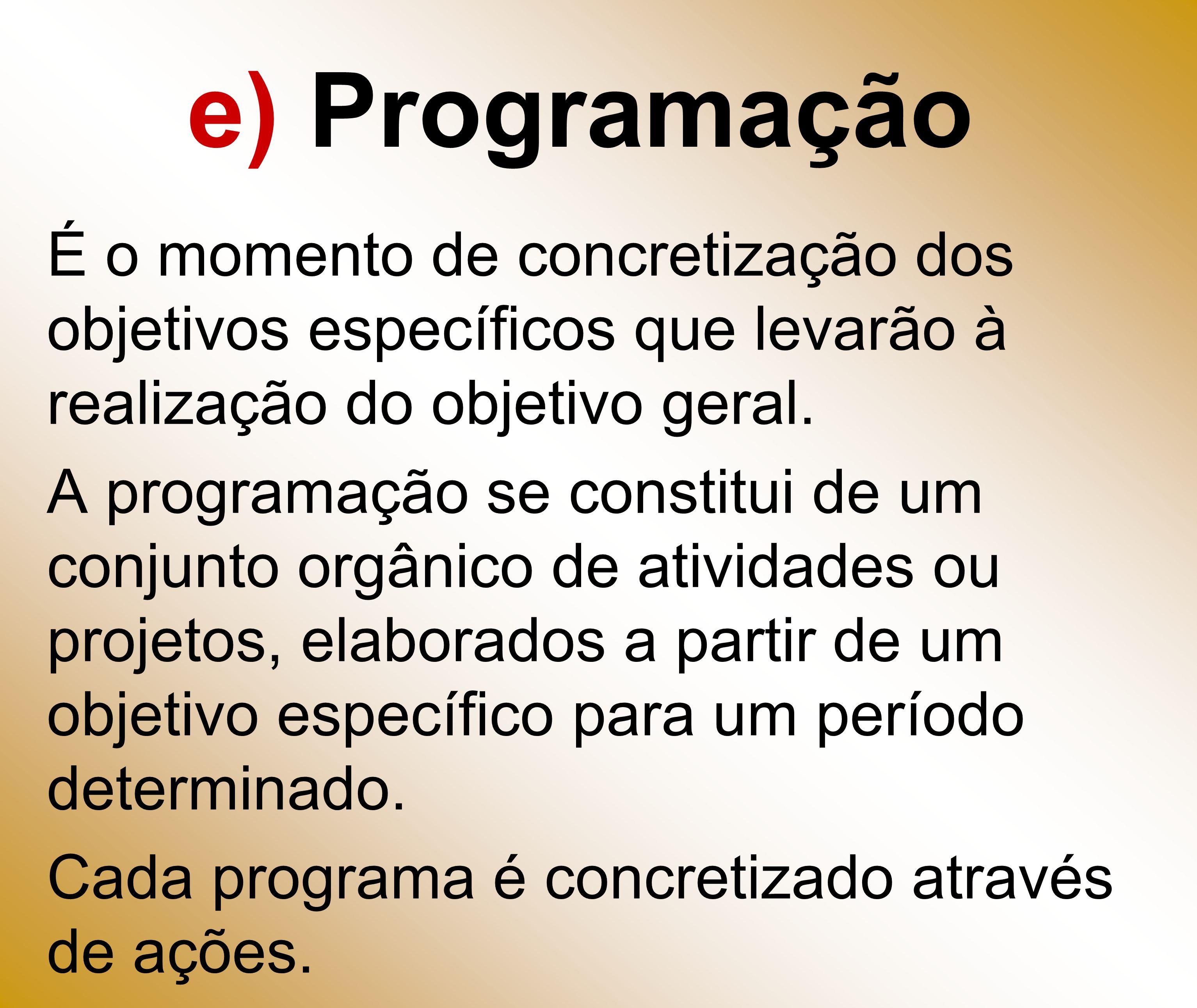 e) ProgramaçãoÉ o momento de concretização dos objetivos específicos que levarão à realização do objetivo geral.