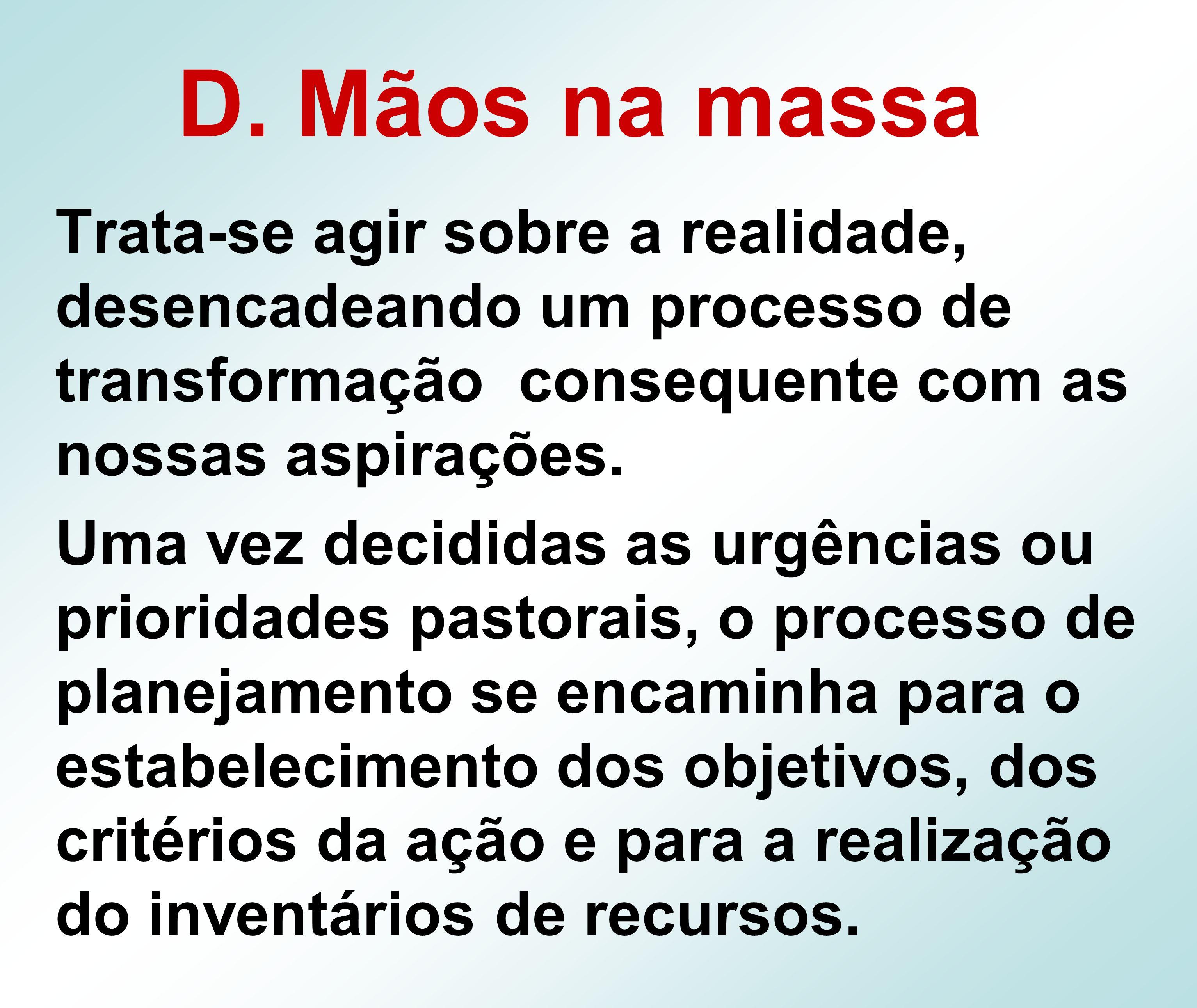 D. Mãos na massa Trata-se agir sobre a realidade, desencadeando um processo de transformação consequente com as nossas aspirações.