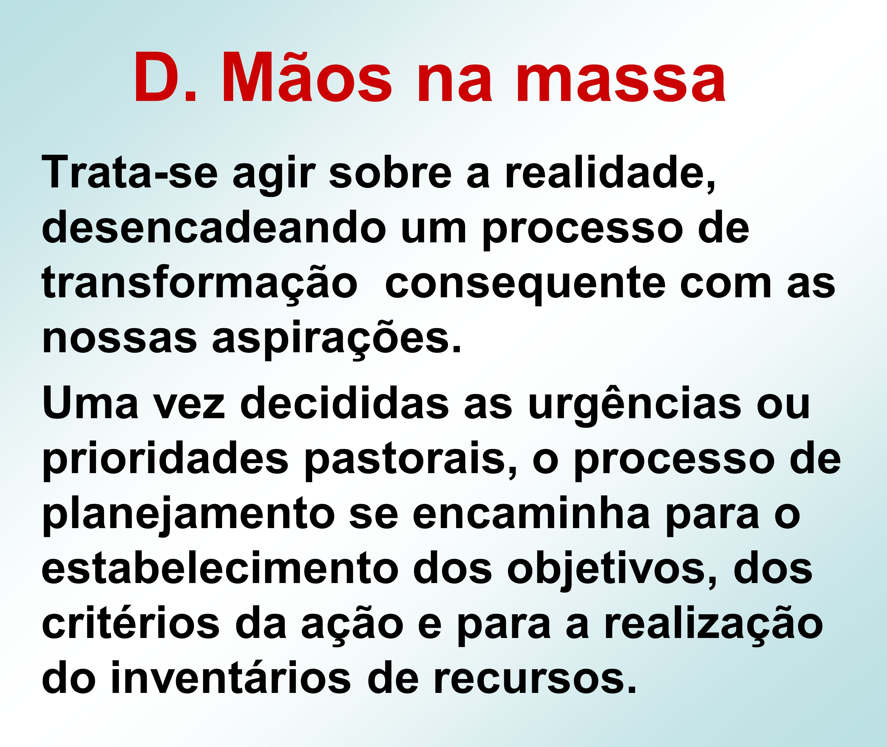 D. Mãos na massaTrata-se agir sobre a realidade, desencadeando um processo de transformação consequente com as nossas aspirações.