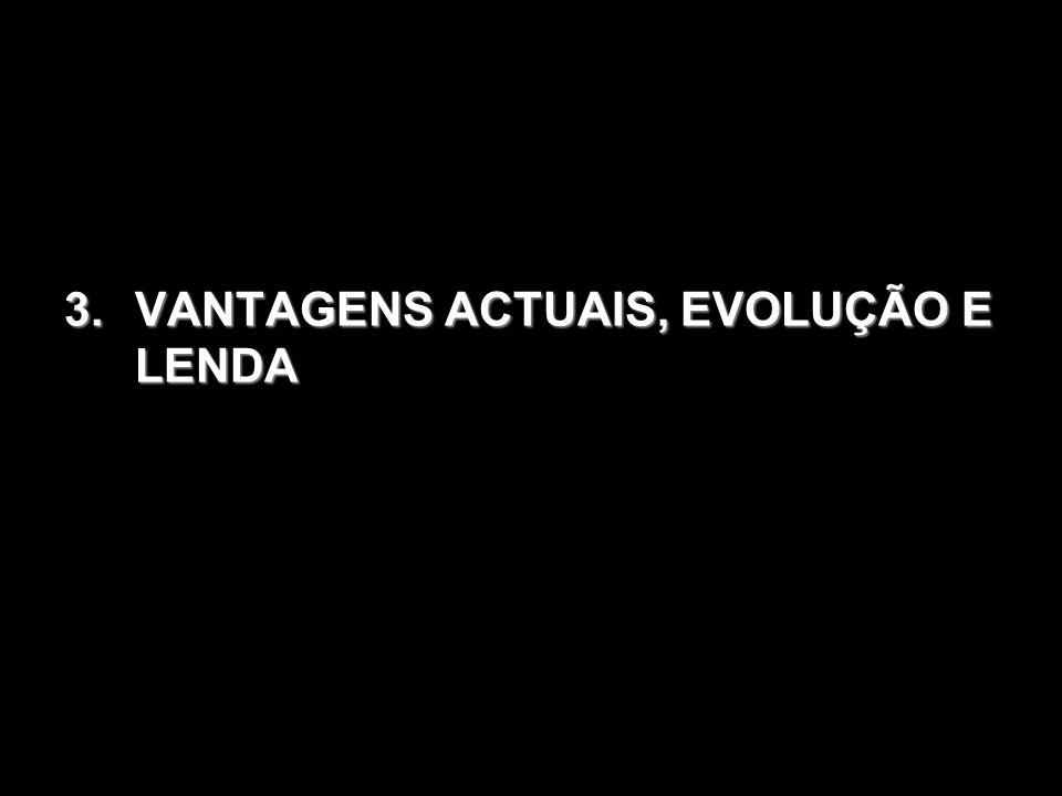 VANTAGENS ACTUAIS, EVOLUÇÃO E LENDA