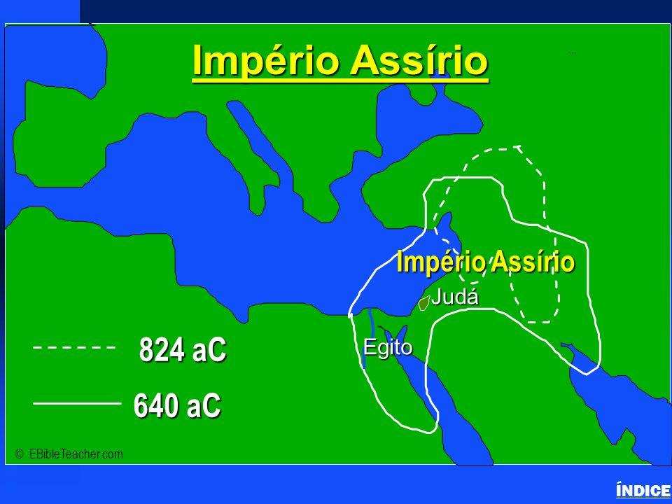 824 aC 640 aC Império Assírio Judá Egito ÍNDICE © EBibleTeacher.com