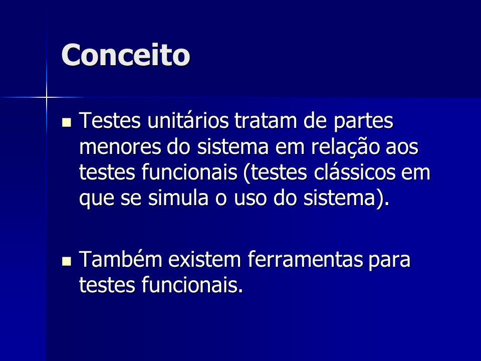 Conceito Testes unitários tratam de partes menores do sistema em relação aos testes funcionais (testes clássicos em que se simula o uso do sistema).