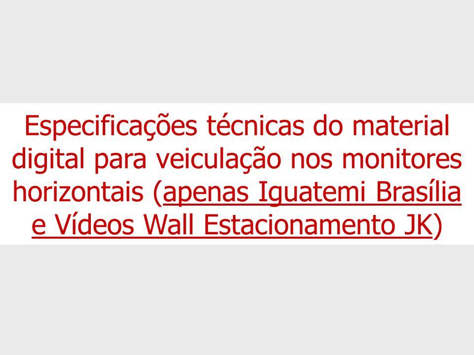 Especificações técnicas do material digital para veiculação nos monitores horizontais (apenas Iguatemi Brasília e Vídeos Wall Estacionamento JK)