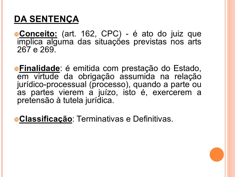 DA SENTENÇA Conceito: (art. 162, CPC) - é ato do juiz que implica alguma das situações previstas nos arts 267 e 269.