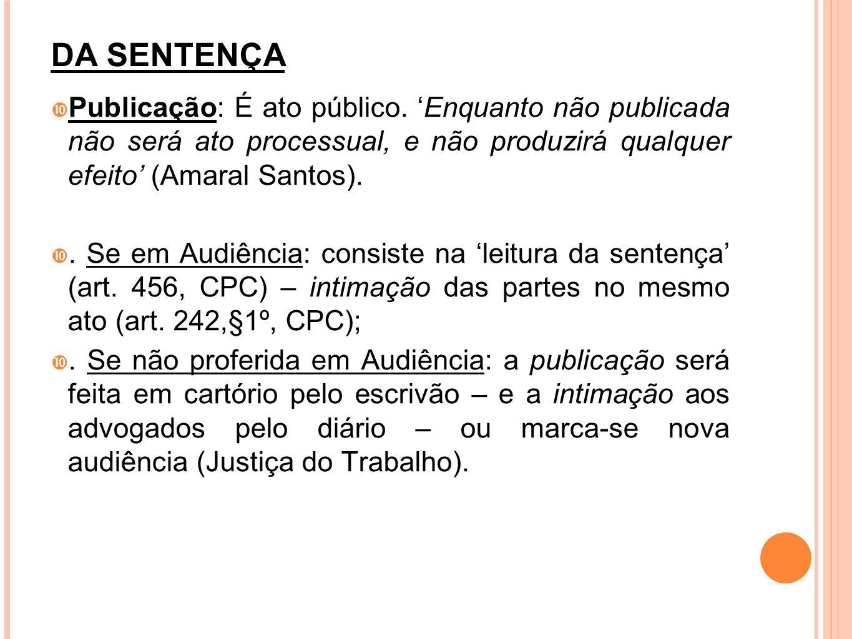 DA SENTENÇAPublicação: É ato público. 'Enquanto não publicada não será ato processual, e não produzirá qualquer efeito' (Amaral Santos).