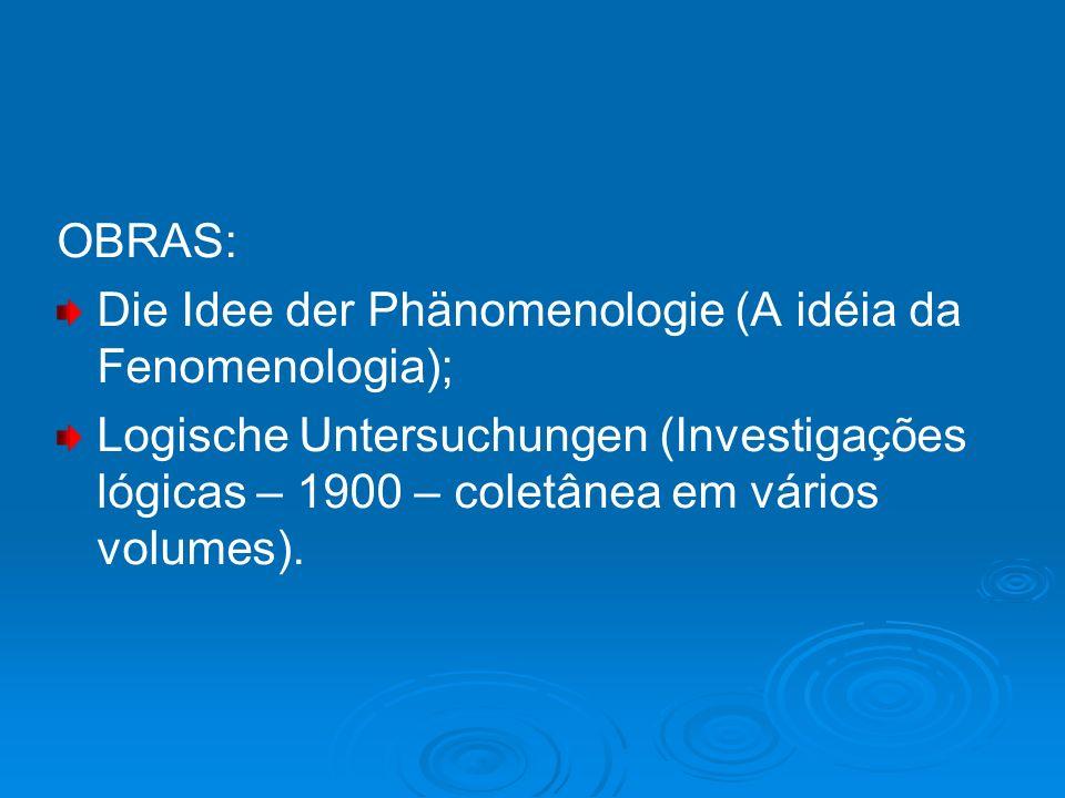 OBRAS: Die Idee der Phänomenologie (A idéia da Fenomenologia); Logische Untersuchungen (Investigações lógicas – 1900 – coletânea em vários volumes).