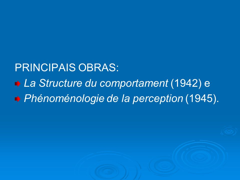 PRINCIPAIS OBRAS: La Structure du comportament (1942) e Phénoménologie de la perception (1945).