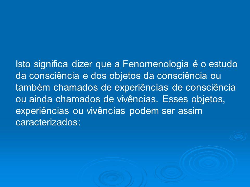 Isto significa dizer que a Fenomenologia é o estudo da consciência e dos objetos da consciência ou também chamados de experiências de consciência ou ainda chamados de vivências.