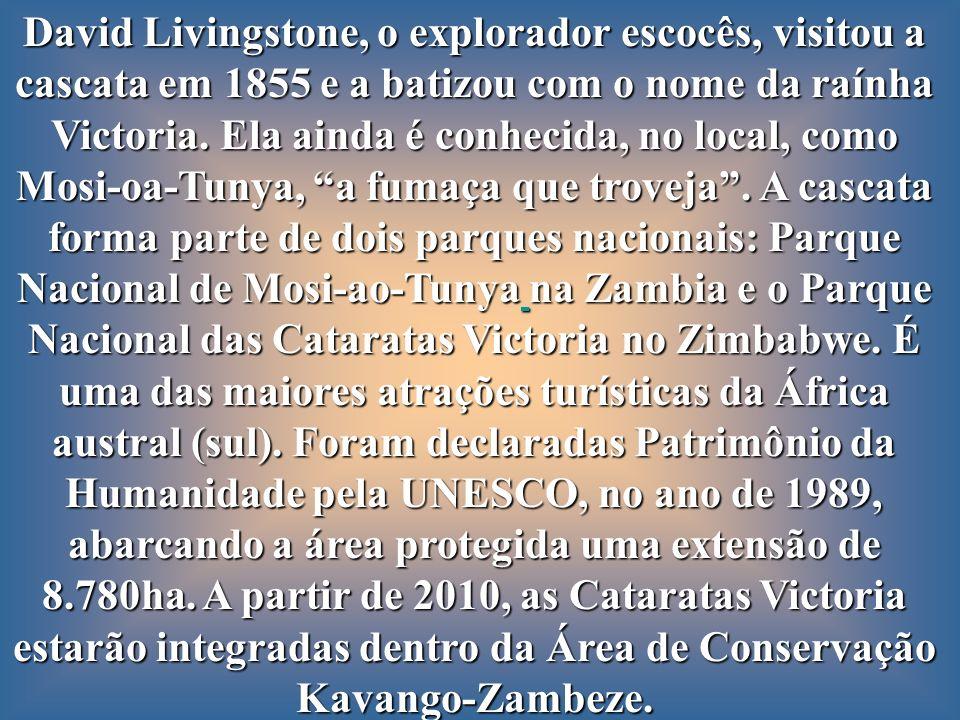 David Livingstone, o explorador escocês, visitou a cascata em 1855 e a batizou com o nome da raínha Victoria. Ela ainda é conhecida, no local, como Mosi-oa-Tunya, a fumaça que troveja . A cascata forma parte de dois parques nacionais: Parque Nacional de Mosi-ao-Tunya na Zambia e o Parque Nacional das Cataratas Victoria no Zimbabwe. É uma das maiores atrações turísticas da África austral (sul). Foram declaradas Patrimônio da Humanidade pela UNESCO, no ano de 1989,