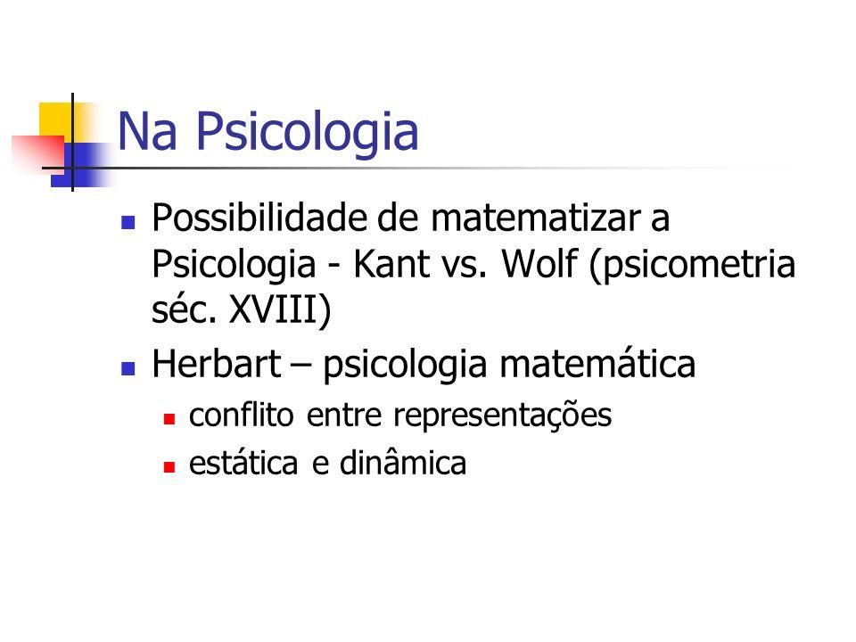 Na Psicologia Possibilidade de matematizar a Psicologia - Kant vs. Wolf (psicometria séc. XVIII) Herbart – psicologia matemática.