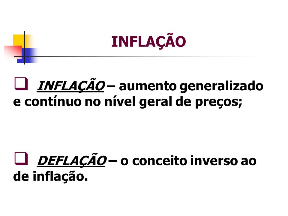 INFLAÇÃO INFLAÇÃO – aumento generalizado e contínuo no nível geral de preços; DEFLAÇÃO – o conceito inverso ao de inflação.