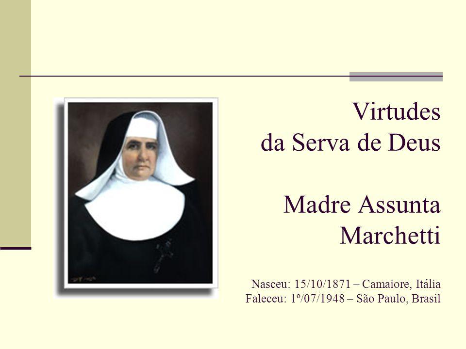 Virtudes da Serva de Deus Madre Assunta Marchetti Nasceu: 15/10/1871 – Camaiore, Itália Faleceu: 1º/07/1948 – São Paulo, Brasil