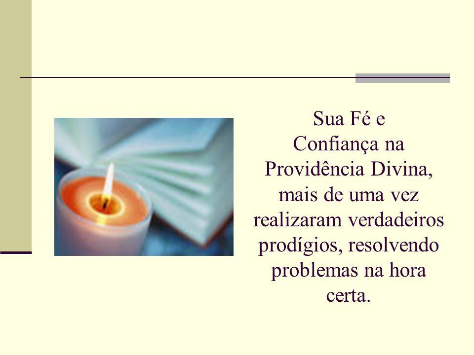 Sua Fé e Confiança na Providência Divina, mais de uma vez realizaram verdadeiros prodígios, resolvendo problemas na hora certa.