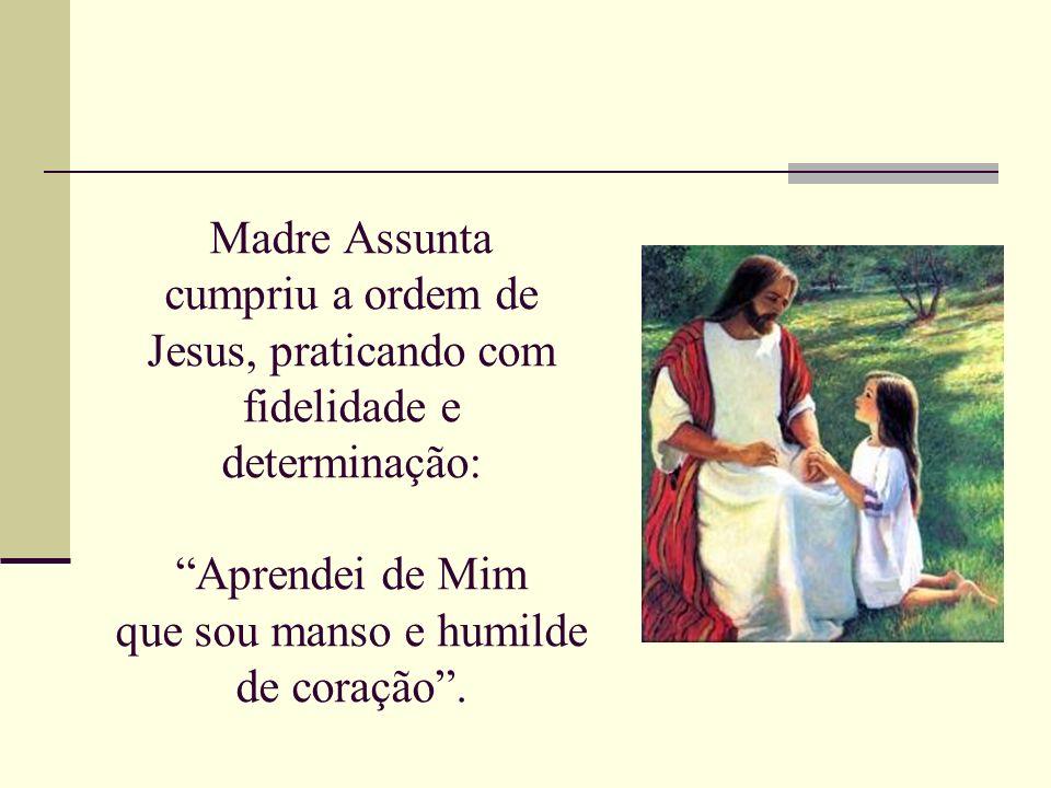 Madre Assunta cumpriu a ordem de Jesus, praticando com fidelidade e determinação: Aprendei de Mim que sou manso e humilde de coração .