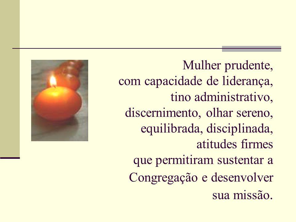 Mulher prudente, com capacidade de liderança, tino administrativo, discernimento, olhar sereno, equilibrada, disciplinada, atitudes firmes que permitiram sustentar a Congregação e desenvolver sua missão.