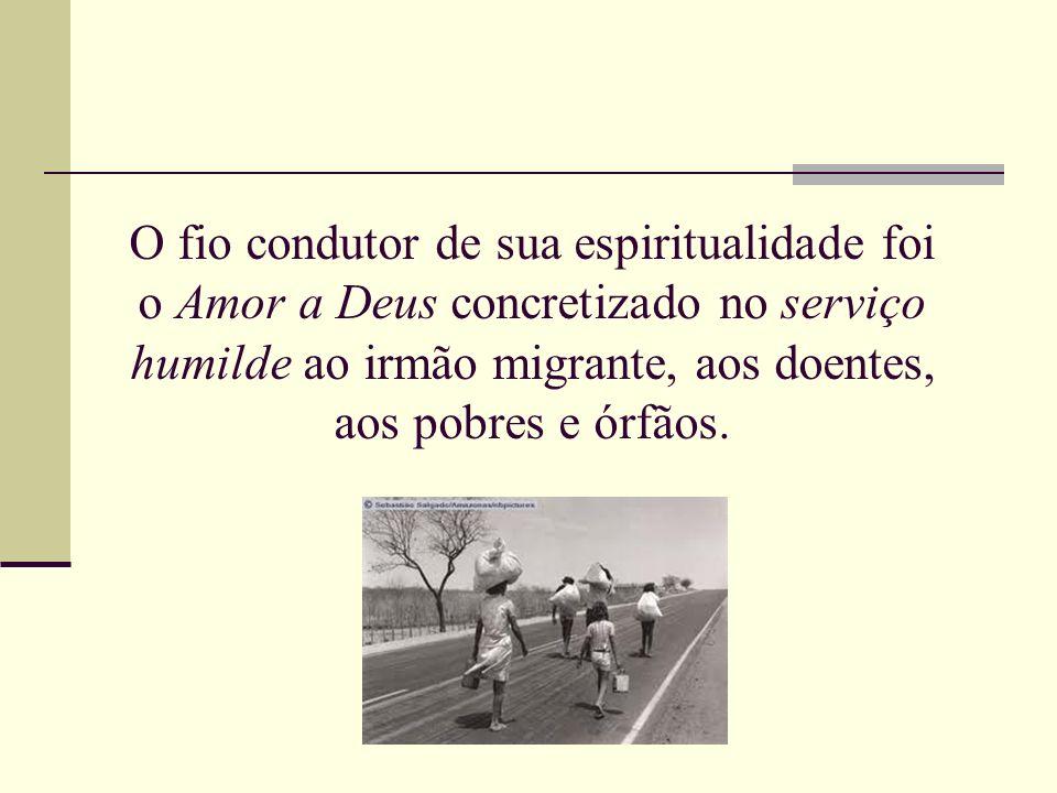 O fio condutor de sua espiritualidade foi o Amor a Deus concretizado no serviço humilde ao irmão migrante, aos doentes, aos pobres e órfãos.