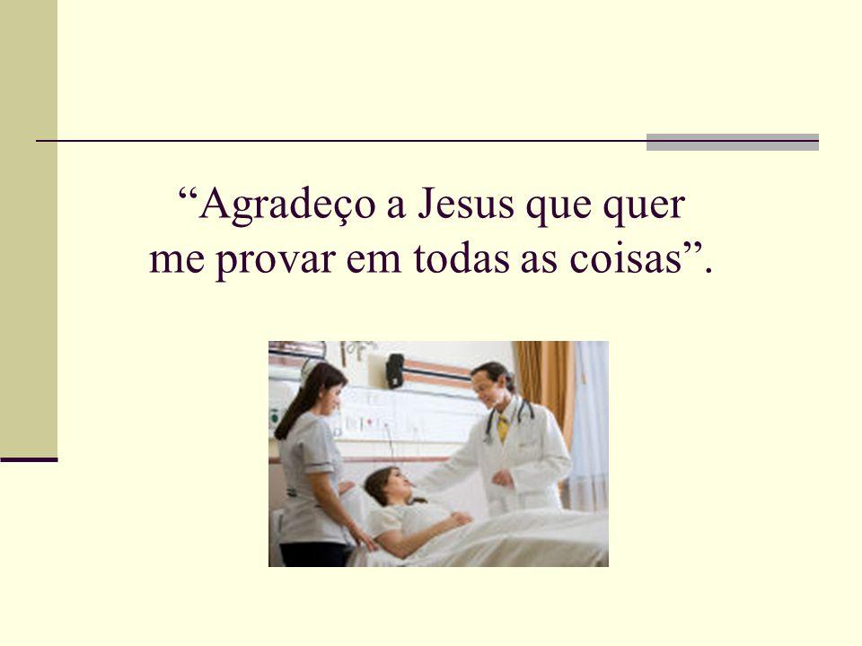 Agradeço a Jesus que quer me provar em todas as coisas .