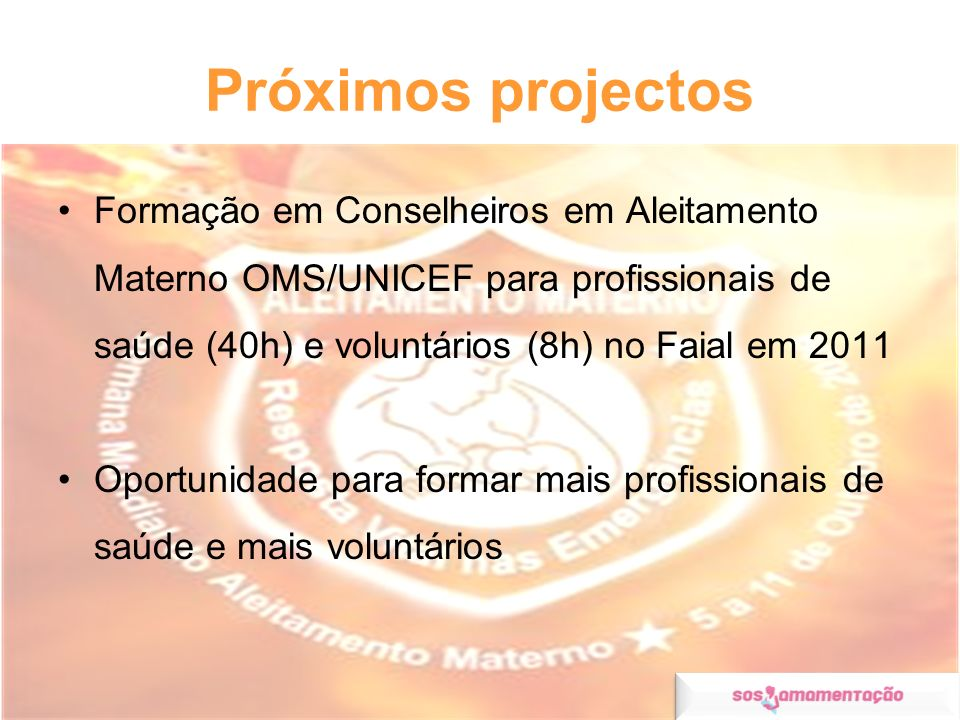 Próximos projectosFormação em Conselheiros em Aleitamento Materno OMS/UNICEF para profissionais de saúde (40h) e voluntários (8h) no Faial em 2011.