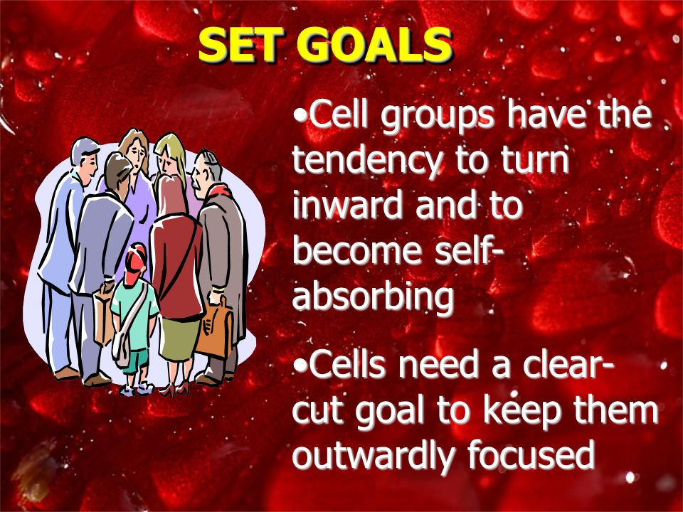 SET GOALSCell groups have the tendency to turn inward and to become self-absorbing. Cells need a clear-cut goal to keep them outwardly focused.