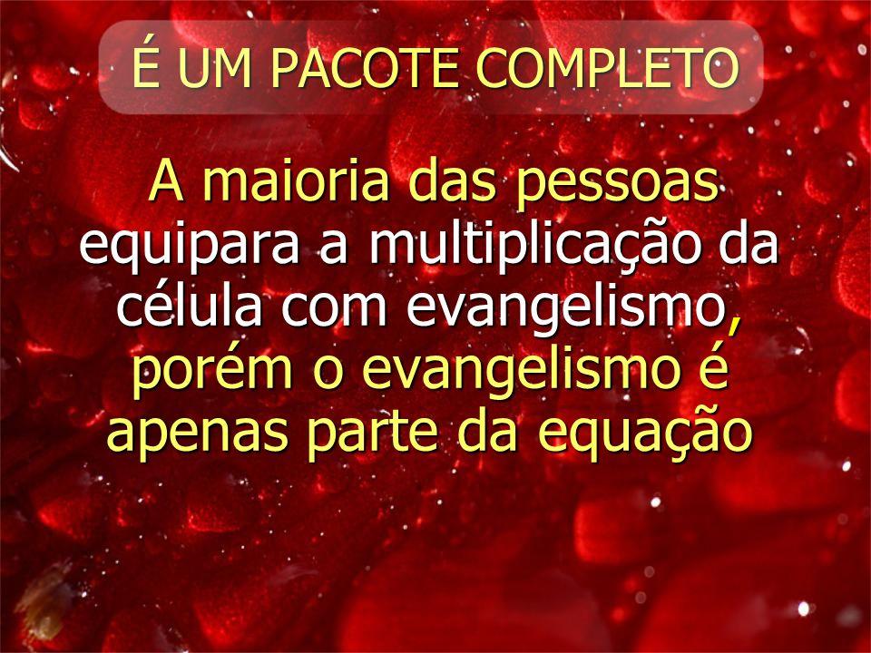 É UM PACOTE COMPLETO A maioria das pessoas equipara a multiplicação da célula com evangelismo, porém o evangelismo é apenas parte da equação.