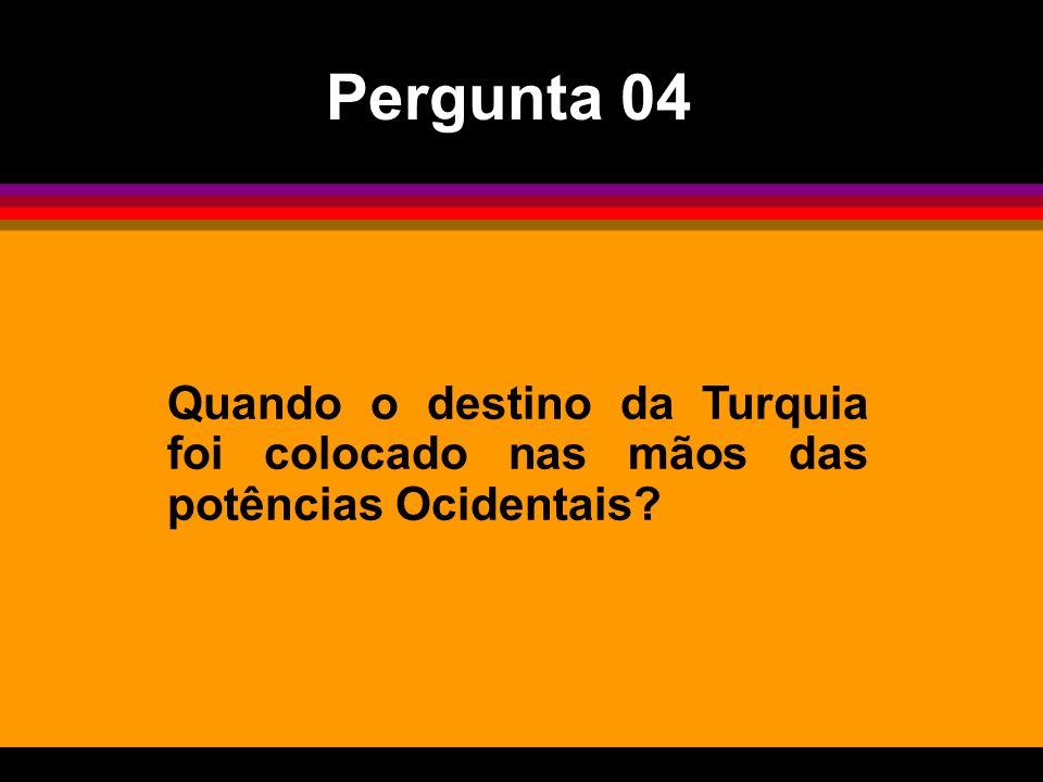Pergunta 04 Quando o destino da Turquia foi colocado nas mãos das potências Ocidentais