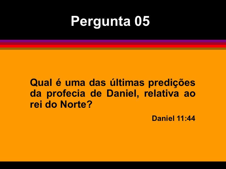 Pergunta 05Qual é uma das últimas predições da profecia de Daniel, relativa ao rei do Norte.