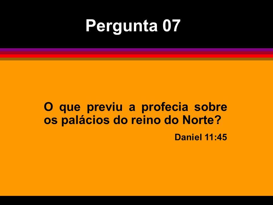 Pergunta 07 O que previu a profecia sobre os palácios do reino do Norte Daniel 11:45