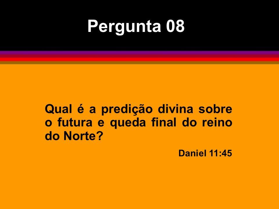 Pergunta 08 Qual é a predição divina sobre o futura e queda final do reino do Norte Daniel 11:45