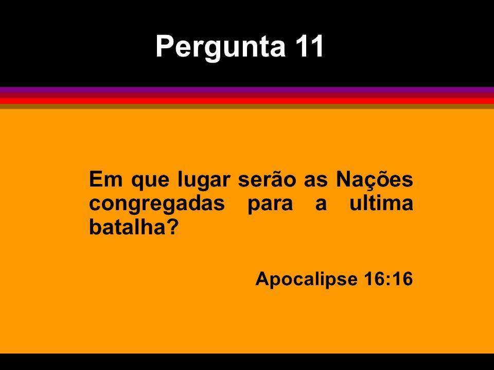 Pergunta 11 Em que lugar serão as Nações congregadas para a ultima batalha Apocalipse 16:16