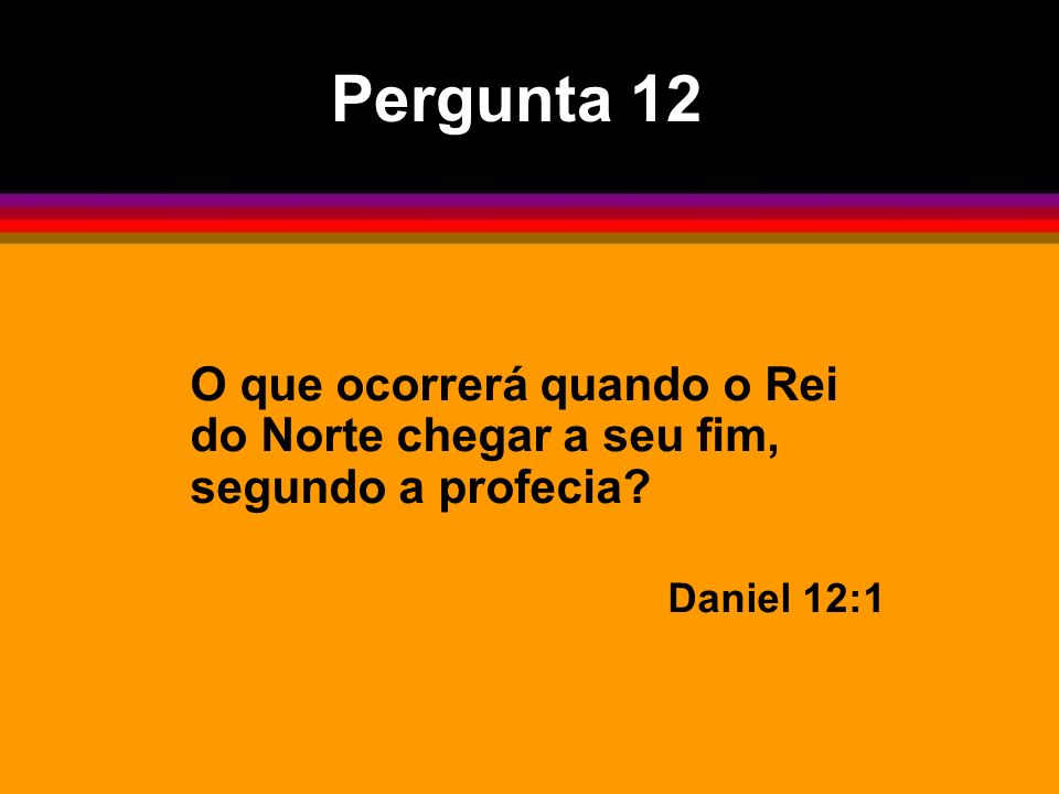 Pergunta 12 O que ocorrerá quando o Rei do Norte chegar a seu fim, segundo a profecia Daniel 12:1
