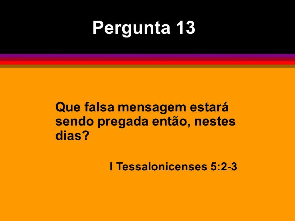 Pergunta 13 Que falsa mensagem estará sendo pregada então, nestes dias I Tessalonicenses 5:2-3