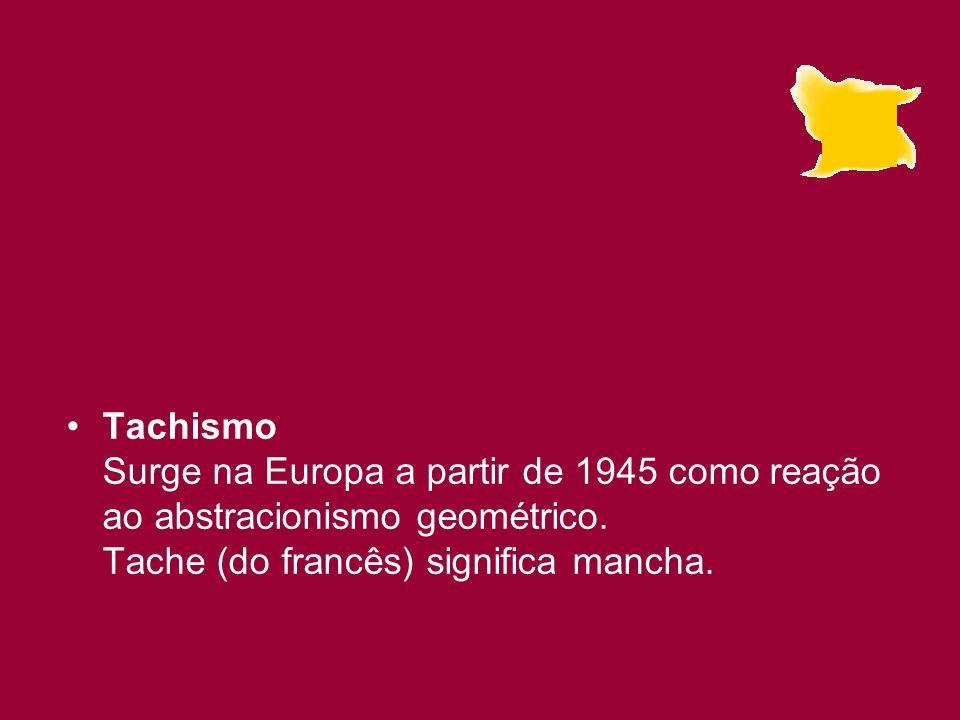 Tachismo Surge na Europa a partir de 1945 como reação ao abstracionismo geométrico.