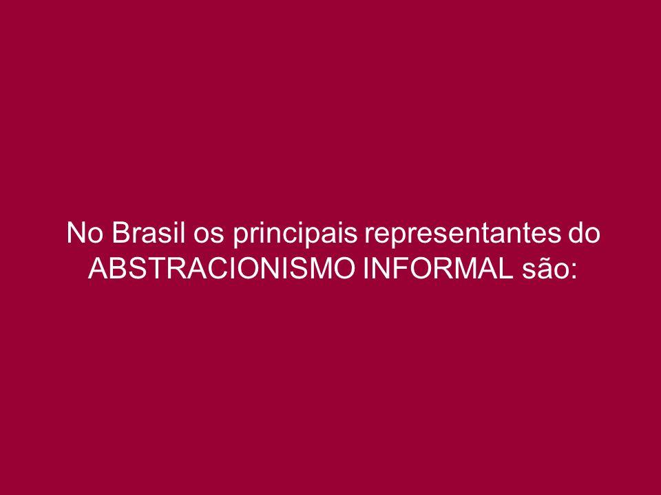 No Brasil os principais representantes do ABSTRACIONISMO INFORMAL são: