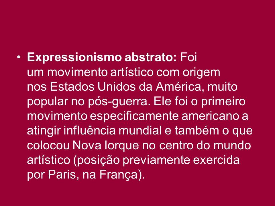 Expressionismo abstrato: Foi um movimento artístico com origem nos Estados Unidos da América, muito popular no pós-guerra.