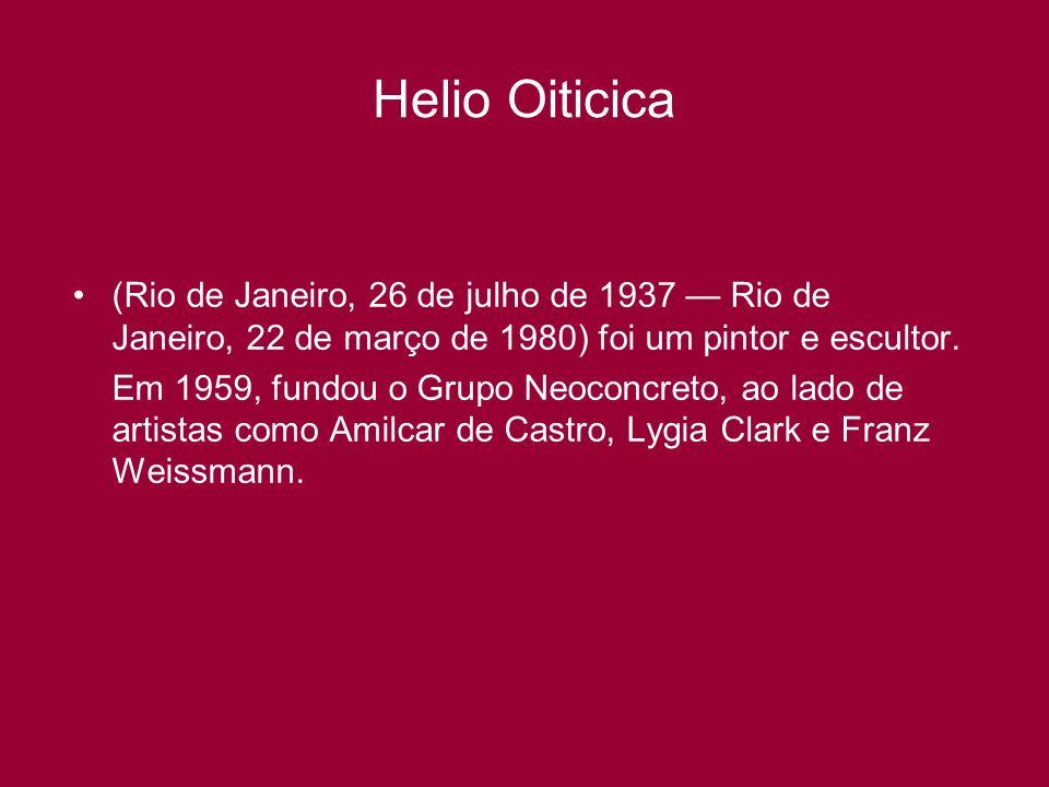 Helio Oiticica (Rio de Janeiro, 26 de julho de 1937 — Rio de Janeiro, 22 de março de 1980) foi um pintor e escultor.