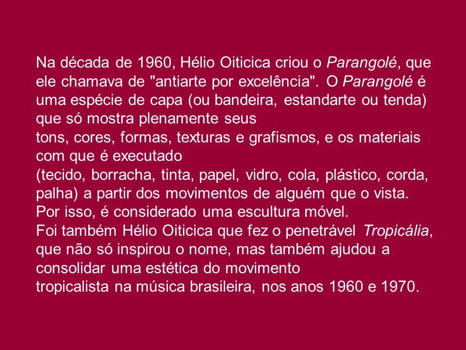 Na década de 1960, Hélio Oiticica criou o Parangolé, que ele chamava de antiarte por excelência . O Parangolé é uma espécie de capa (ou bandeira, estandarte ou tenda) que só mostra plenamente seus tons, cores, formas, texturas e grafismos, e os materiais com que é executado (tecido, borracha, tinta, papel, vidro, cola, plástico, corda, palha) a partir dos movimentos de alguém que o vista. Por isso, é considerado uma escultura móvel.