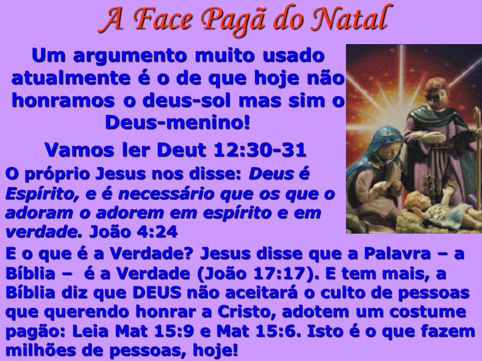 A Face Pagã do NatalUm argumento muito usado atualmente é o de que hoje não honramos o deus-sol mas sim o Deus-menino!