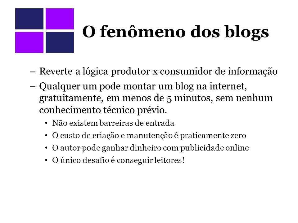 O fenômeno dos blogs Reverte a lógica produtor x consumidor de informação.