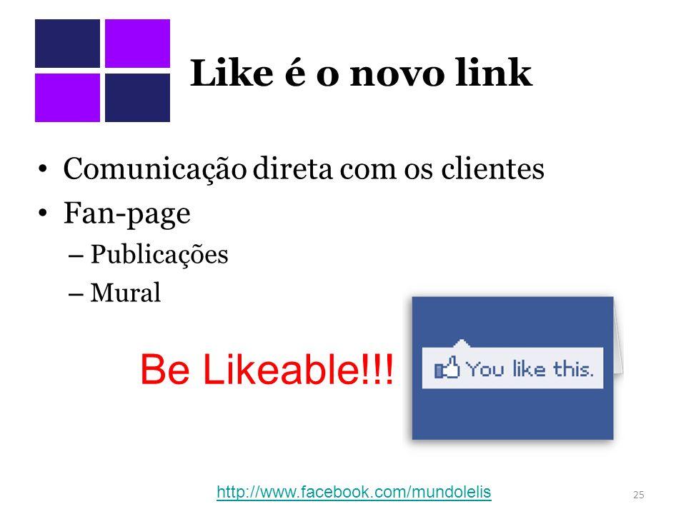 Be Likeable!!! Like é o novo link Comunicação direta com os clientes