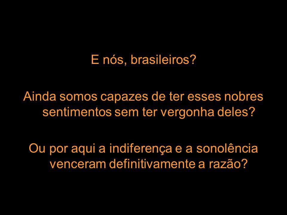 E nós, brasileiros Ainda somos capazes de ter esses nobres sentimentos sem ter vergonha deles