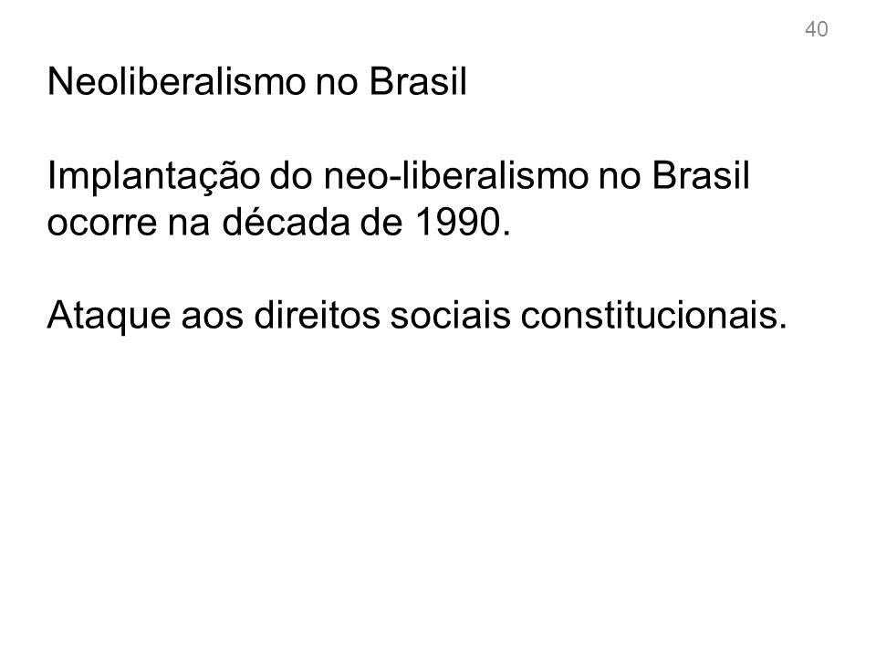 40 Neoliberalismo no Brasil Implantação do neo-liberalismo no Brasil ocorre na década de 1990.
