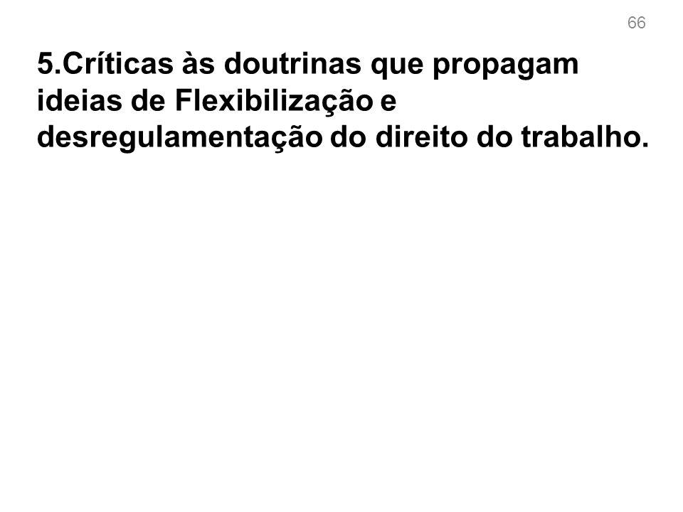 66 5.Críticas às doutrinas que propagam ideias de Flexibilização e desregulamentação do direito do trabalho.