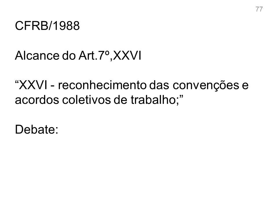 77 CFRB/1988 Alcance do Art.7º,XXVI XXVI - reconhecimento das convenções e acordos coletivos de trabalho; Debate:
