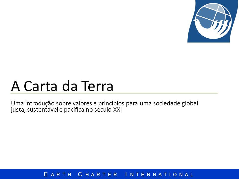 A Carta da Terra Uma introdução sobre valores e princípios para uma sociedade global justa, sustentável e pacífica no século XXI.